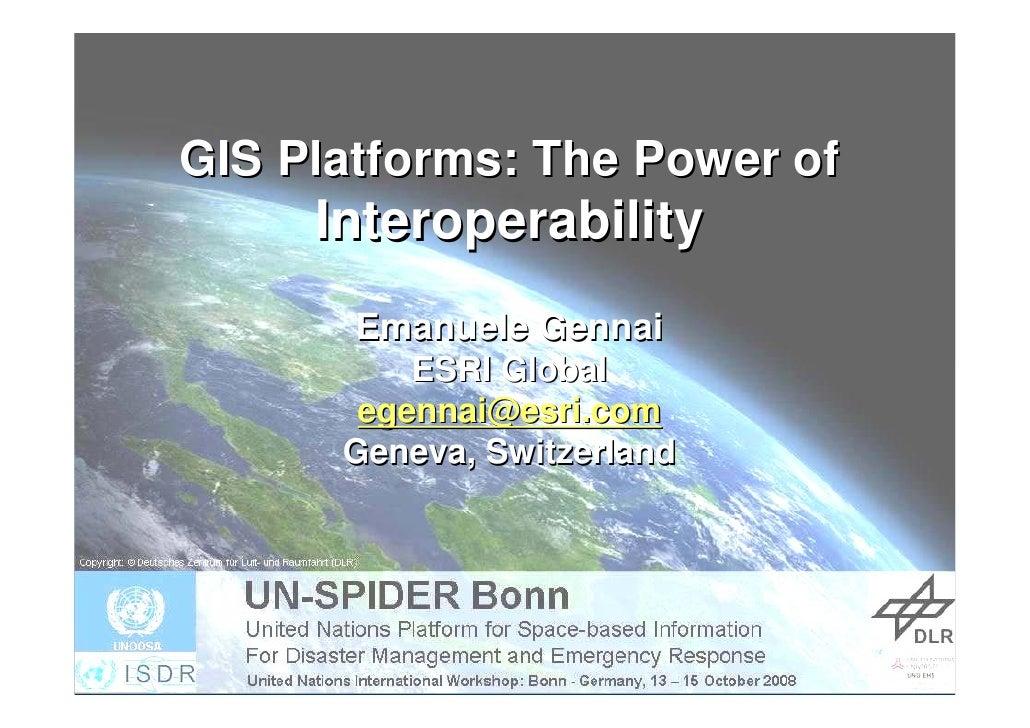 GIS Platforms: The Power of      Interoperability        Emanuele Gennai           ESRI Global        egennai@esri.com    ...
