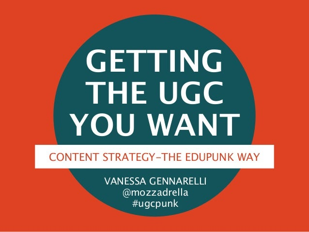 GETTING THE UGC YOU WANT VANESSA GENNARELLI @mozzadrella #ugcpunk CONTENT STRATEGY-THE EDUPUNK WAY