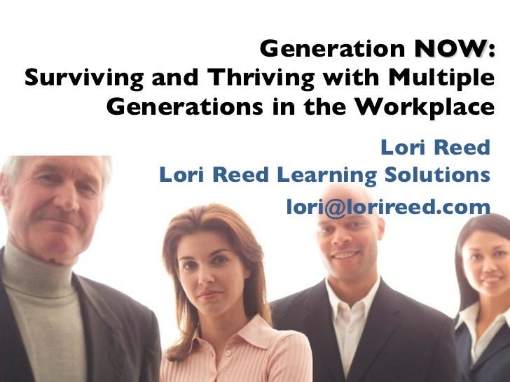 Generation NOW:Surviving and Thriving with Multiple      Generations in the Workplace                             Lori Ree...