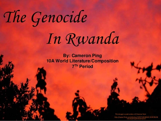The Genocide In Rwanda http://www.flickr.com/photos/24557420@N05/319378638 7/sizes/l/in/photostream/ By: Cameron Ping 10A ...
