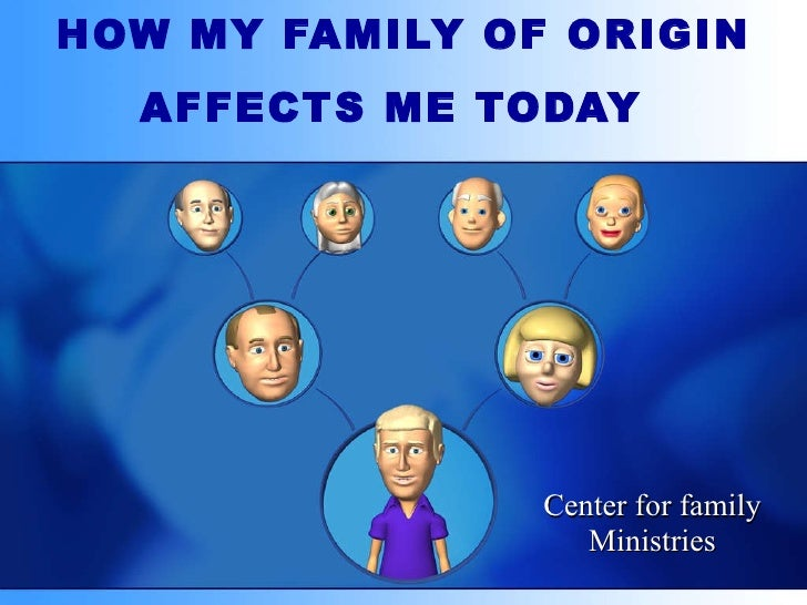 HOW MY FAMILY OF ORIGIN AFFECTS ME TODAY   Center for family Ministries