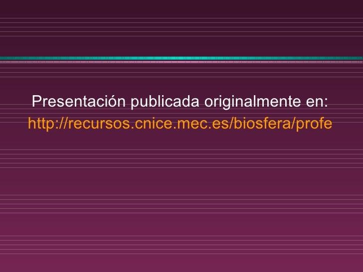 <ul><li>Presentación publicada originalmente en: </li></ul><ul><li>http://recursos.cnice.mec.es/biosfera/profesor/index.ht...
