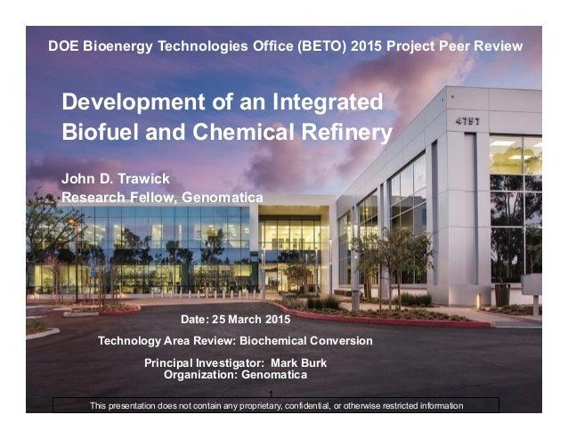 1 Development of an Integrated Biofuel and Chemical Refinery John D. Trawick Research Fellow, Genomatica DOE Bioenergy Tec...