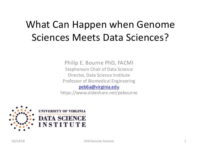 What Can Happen when Genome Sciences Meets Data Sciences? Philip E. Bourne PhD, FACMI Stephenson Chair of Data Science Dir...