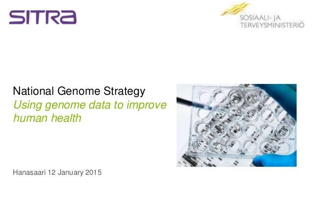 National Genome Strategy Using genome data to improve human health Hanasaari 12 January 2015