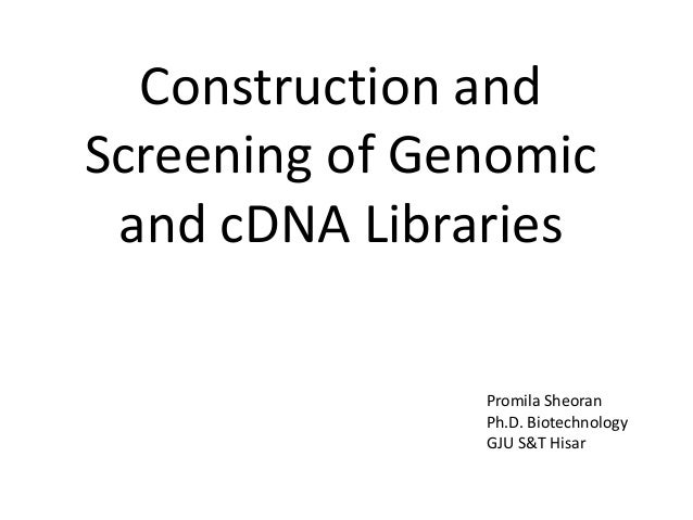Construction and Screening of Genomic and cDNA Libraries Promila Sheoran Ph.D. Biotechnology GJU S&T Hisar