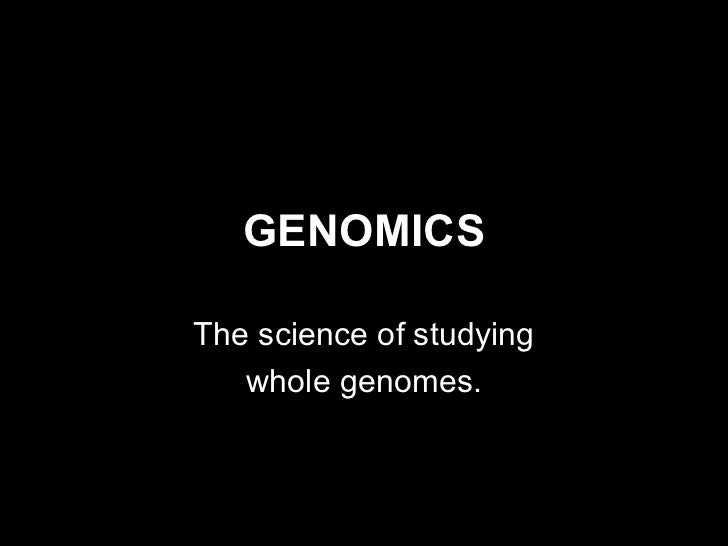 GENOMICSThe science of studying   whole genomes.