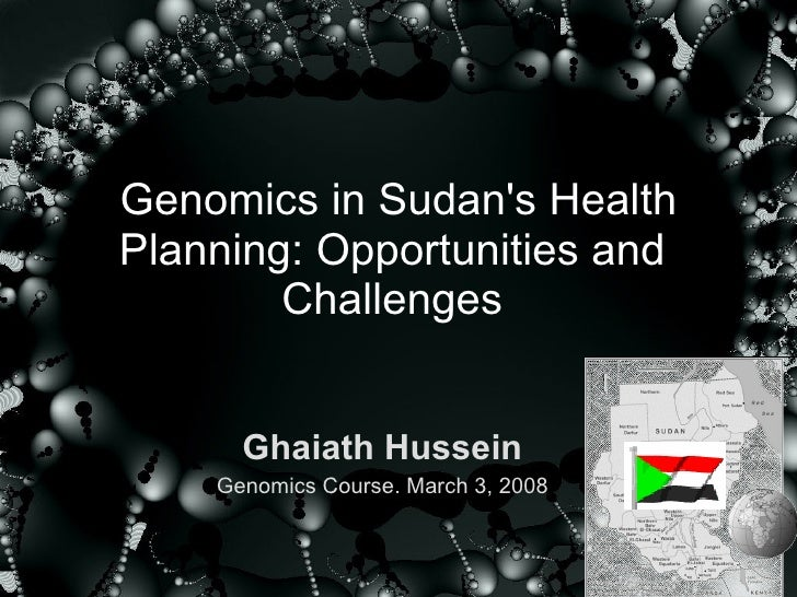 Genomics in Sudan's Health Planning: Opportunities and  Challenges  Ghaiath Hussein Genomics Course. March 3, 2008