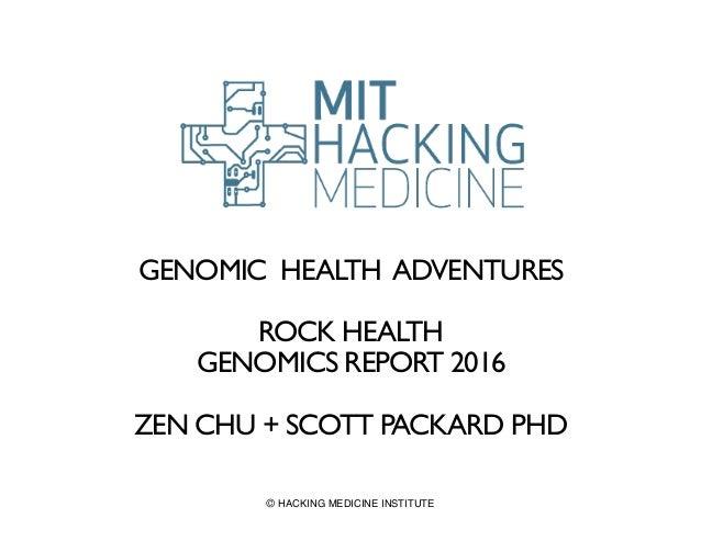 GENOMIC HEALTH ADVENTURES ROCK HEALTH GENOMICS REPORT 2016 ZEN CHU + SCOTT PACKARD PHD © HACKING MEDICINE INSTITUTE