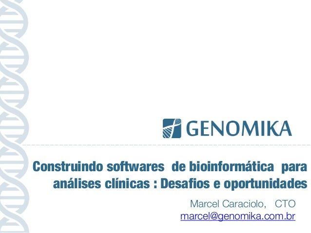 Marcel Caraciolo, CTO marcel@genomika.com.br Construindo softwares de bioinformática para análises clínicas : Desafios e o...
