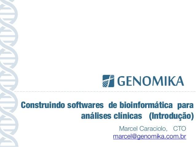 Marcel Caraciolo, CTO marcel@genomika.com.br Construindo softwares de bioinformática para análises clínicas (Introdução)