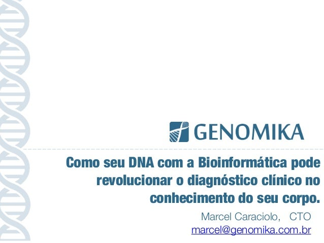 Marcel Caraciolo, CTO marcel@genomika.com.br Como seu DNA com a Bioinformática pode revolucionar o diagnóstico clínico no ...
