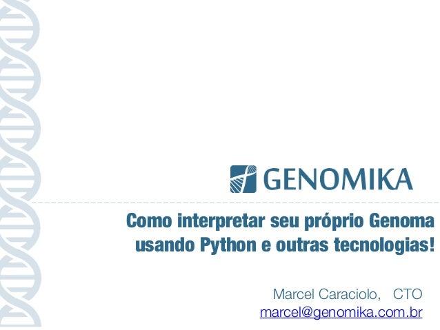 Marcel Caraciolo, CTO marcel@genomika.com.br Como interpretar seu próprio Genoma usando Python e outras tecnologias!