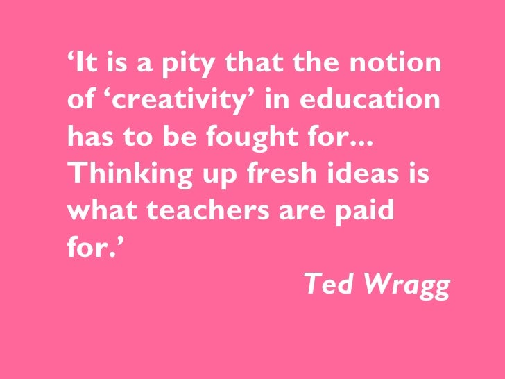 ' It is a pity that the notion of 'creativity' in education has to be fought for... Thinking up fresh ideas is what teache...