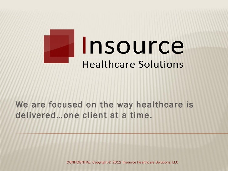 We are focused on the way healthcare isdelivered…one client at a time.           CONFIDENTIAL: Copyright © 2012 Insource H...
