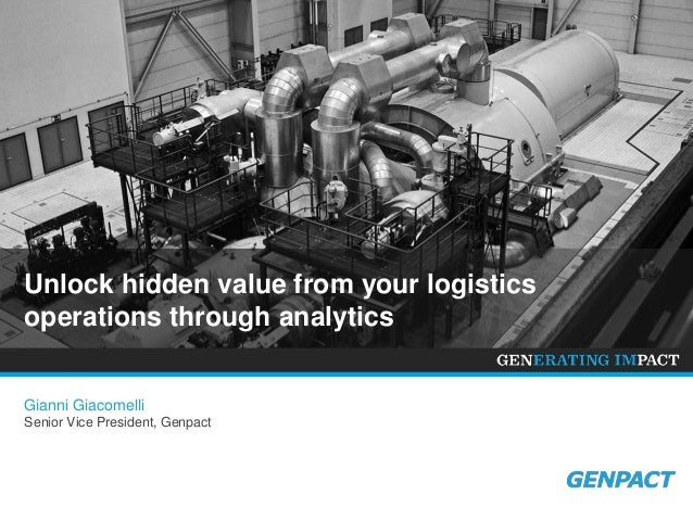 Unlock hidden value from your logistics operations through analytics Gianni Giacomelli Senior Vice President, Genpact