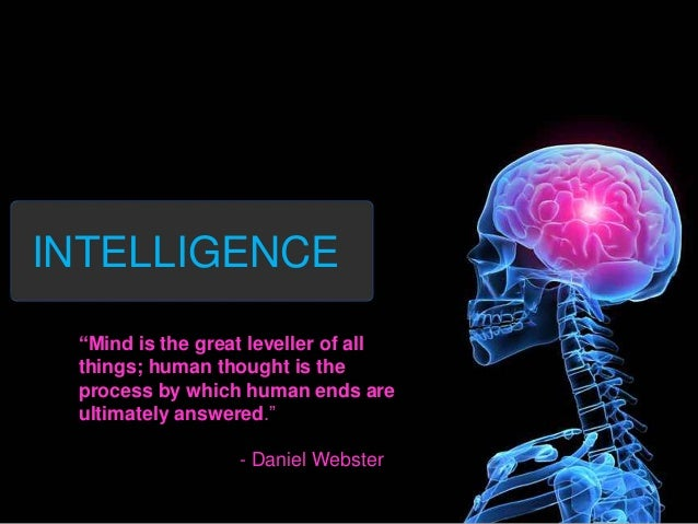 "INTELLIGENCE ""Mind is the great leveller of all things; human thought is the process by which human ends are ultimately an..."
