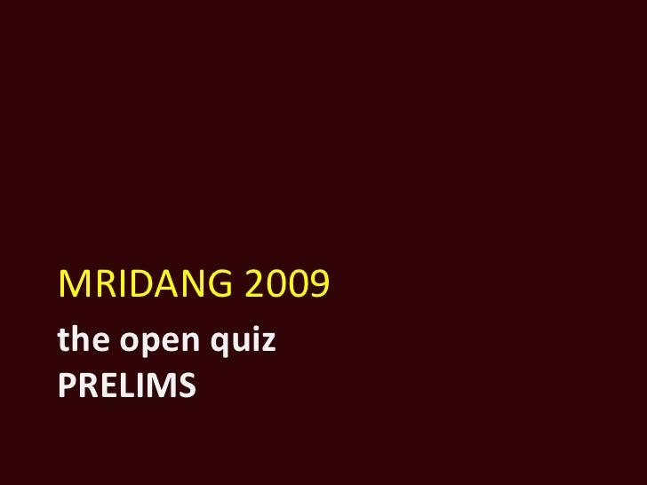 the open quizPRELIMS<br />MRIDANG 2009<br />
