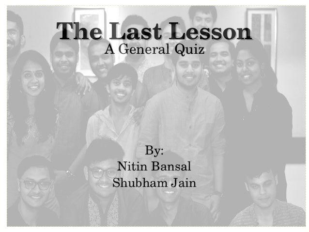 TheLastLessonTheLastLesson AGeneralQuiz By: NitinBansal ShubhamJain