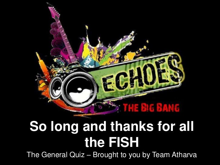 So long and thanks for all        the FISHThe General Quiz – Brought to you by Team Atharva