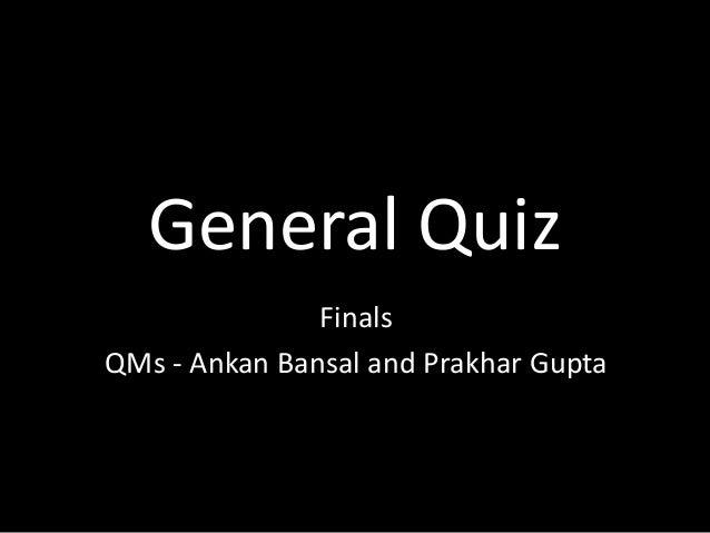 General Quiz Finals QMs - Ankan Bansal and Prakhar Gupta