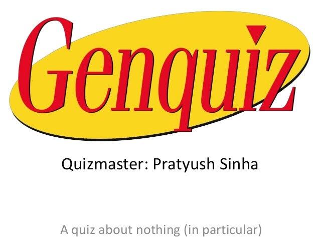 Quizmaster: Pratyush Sinha  A quiz about nothing (in particular)