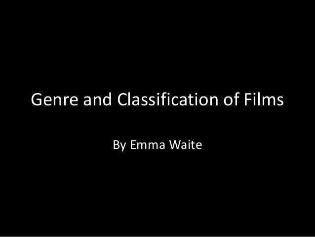 Genre and Classification of Films By Emma Waite