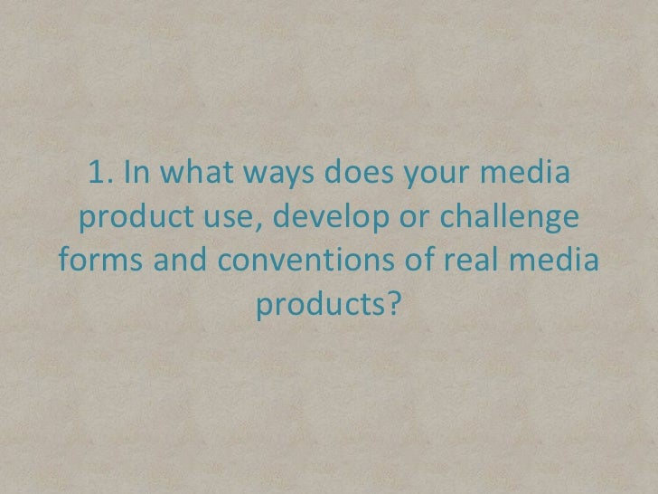 1. In what ways does your media product use, develop or challenge forms and conventions of real media products?<br />