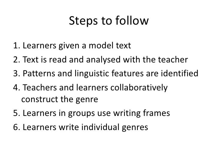 Steps to follow1. Learners given a model text2. Text is read and analysed with the teacher3. Patterns and linguistic featu...