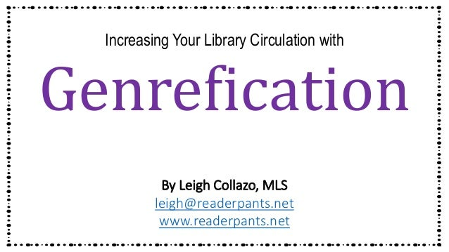 Increasing Your Library Circulation with Genrefication By Leigh Collazo, MLS leigh@readerpants.net www.readerpants.net