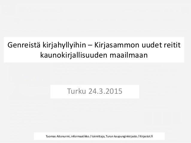 Genreistä kirjahyllyihin – Kirjasammon uudet reitit kaunokirjallisuuden maailmaan Turku 24.3.2015 Tuomas Aitonurmi, inform...