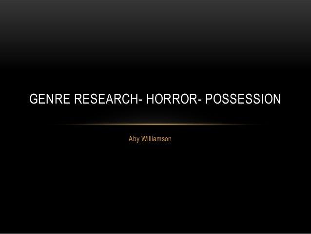 GENRE RESEARCH- HORROR- POSSESSION             Aby Williamson