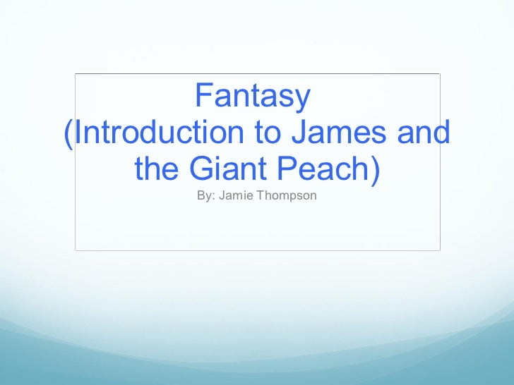 Fantasy  (Introduction to James and the Giant Peach) By: Jamie Thompson