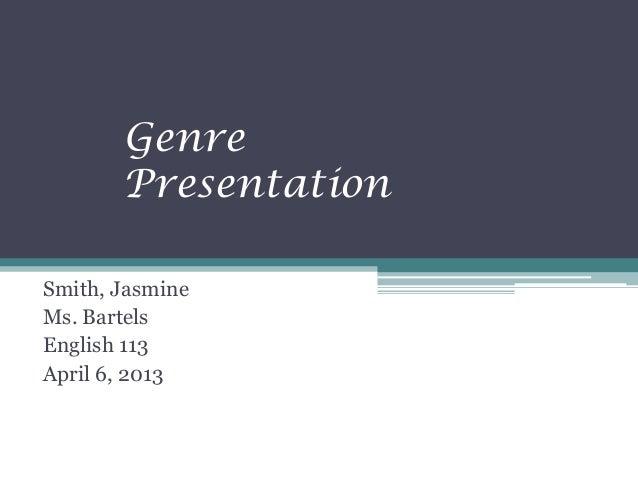 Genre       PresentationSmith, JasmineMs. BartelsEnglish 113April 6, 2013