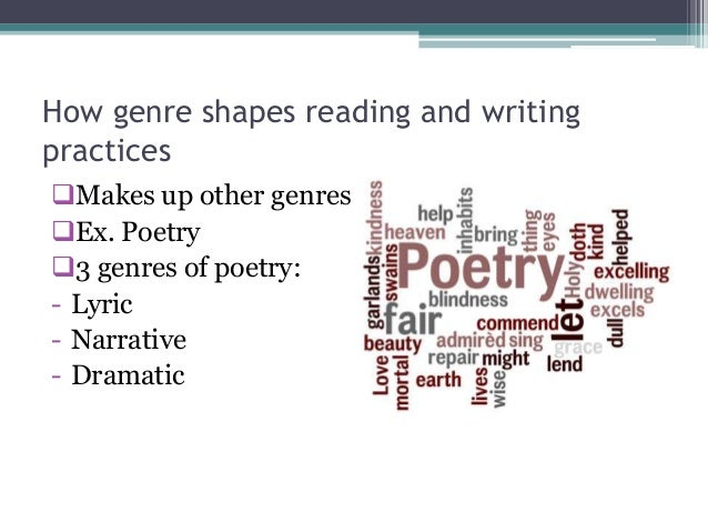 How genre shapes reading and writingpracticesMakes up other genresEx. Poetry3 genres of poetry:- Lyric- Narrative- Dram...