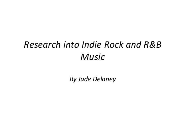 Research into Indie Rock and R&B              Music          By Jade Delaney