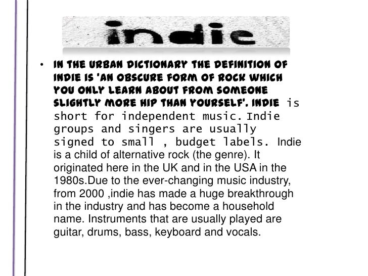 In the Urban dictionary the definition of Indie is 'an obscure form of rock which you only learn about from someone slight...
