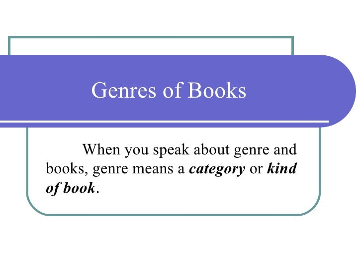 Genres of Books When you speak about genre and books, genre means a  category  or  kind   of book .