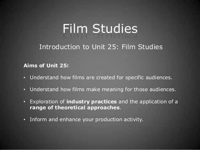 Film Studies      Introduction to Unit 25: Film StudiesAims of Unit 25:• Understand how films are created for specific aud...