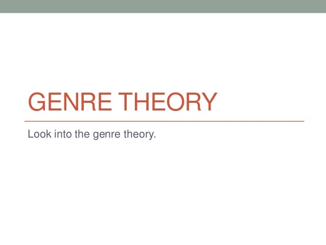 GENRE THEORY Look into the genre theory.