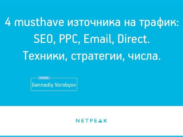 4 musthave източника на трафик: SEO, PPC, Email, Direct. Техники, стратегии, числа. Gennadiy Vorobyov SPEAKER