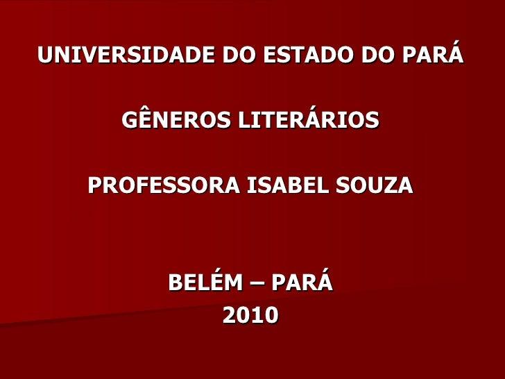 UNIVERSIDADE DO ESTADO DO PARÁ GÊNEROS LITERÁRIOS PROFESSORA ISABEL SOUZA BELÉM – PARÁ 2010