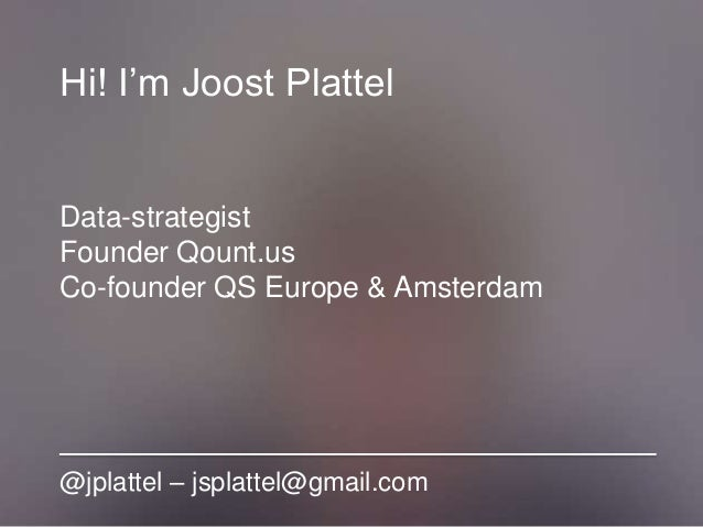 Hi! I'm Joost Plattel Data-strategist Founder Qount.us Co-founder QS Europe & Amsterdam @jplattel – jsplattel@gmail.com