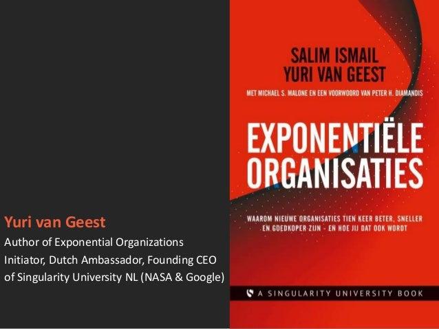 Yuri van Geest Author of Exponential Organizations Initiator, Dutch Ambassador, Founding CEO of Singularity University NL ...