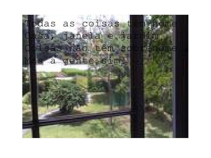 Todas as coisas têm nome Casa, janela e jardim Coisas não têm sobrenome Mas a gente sim