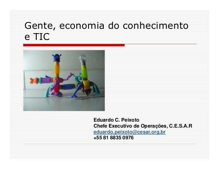Gente, economia do conhecimento e TIC                  Eduardo C. Peixoto              Chefe Executivo de Operações, C.E.S...
