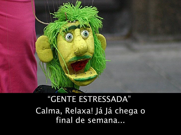"""""""GENTE ESTRESSADA""""Calma, Relaxa! Já Já chega o     final de semana..."""