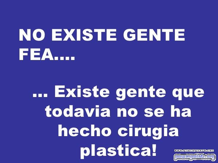 NO EXISTE GENTE FEA.... ... Existe gente que todavia no se ha hecho cirugia plastica!