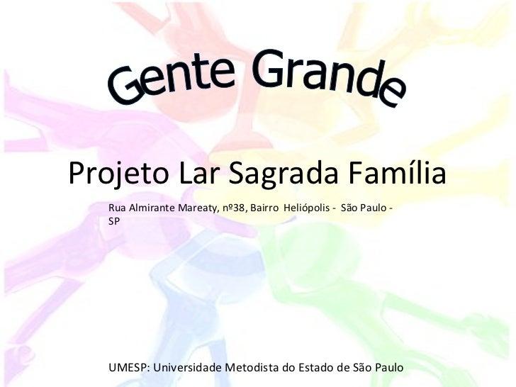 Gente Grande Projeto Lar Sagrada Família UMESP: Universidade Metodista do Estado de São Paulo Rua Almirante Mareaty, nº38,...