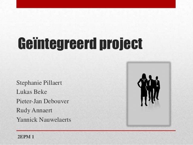 Geïntegreerd projectStephanie PillaertLukas BekePieter-Jan DebouverRudy AnnaertYannick Nauwelaerts2EPM 1